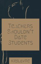 Teachers Should not Date Students by kimlavre