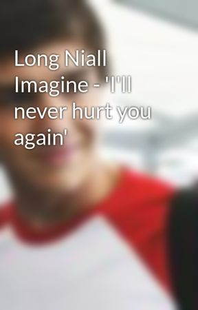Long Niall Imagine Ill Never Hurt You Again Wattpad