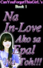 Na In Love Ako Sa Epal Na 'to! (Completed & Under Major Heavy Reconstruction) by CanYouForgetThisGirL