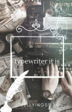 typewriter it is by jellyingss