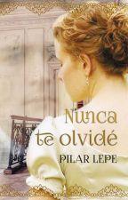 Nunca te olvidé (6 capítulos) by pilarlepe