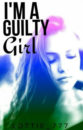 I'm a guilty girl [SLOWLY BEING EDITED] by Xx_Lottie777_xX