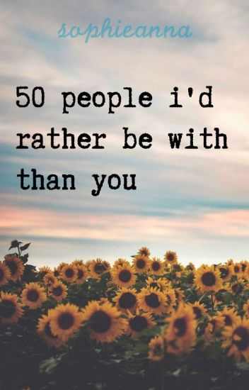 50 People I'd Rather Be With Than You