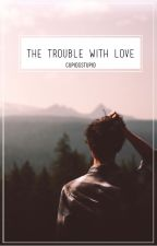 The Trouble With Love [EDITING] by ninagermayne