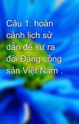 Câu 1: hoàn cảnh lịch sử dẫn đế sự ra đời Đảng cộng sản Việt Nam .