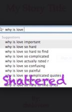 Shattered by theloveee