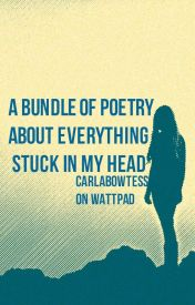 A bundle of poetry about everything stuck in my head. by CarlaBowtess