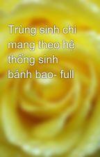Trùng sinh chi mang theo hệ thống sinh bánh bao- full by yellow072009