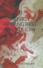 PREGGY AKOANG BEST FRIEND! (One Shot) by FirstComeFirstLove