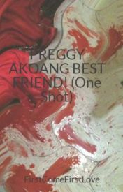 PREGGY AKOANG BEST FRIEND! (One Shot) by FirstComeFirstLove