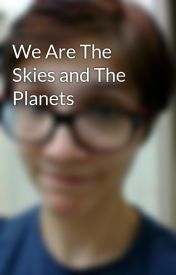 We Are The Skies and The Planets by KaraGraceSzydlowski