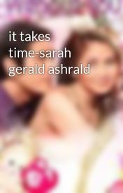 it takes time-sarah gerald ashrald by AshleyDelosreyes7