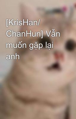 Đọc truyện [KrisHan/ ChanHun] Vẫn muốn gặp lại anh