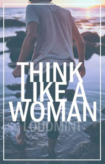 Think like a woman || a.irwin