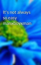It's not always so easy manxboyxman by ssoftballgirl