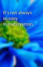 It's not always so easy manxboyxman by ssoftballgirl