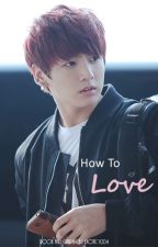 How To Love (BTS Jungkook Fanfic) by exotic1004