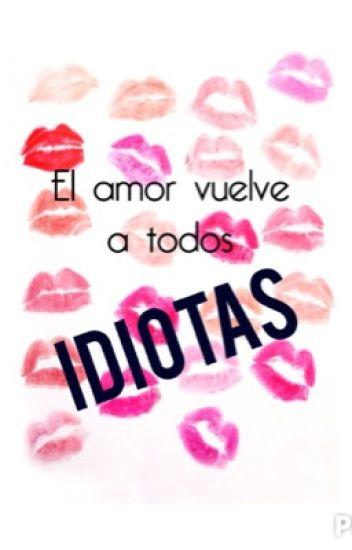 El amor vuelve a todos idiotas