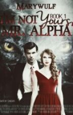 I'm not yours, Mr. Alpha [Book 1] (Complete) by MaryWulf
