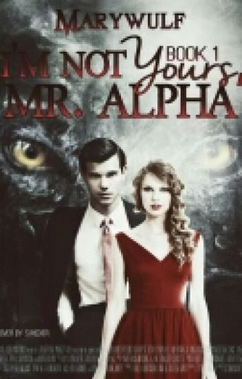 I'm not yours, Mr. Alpha [Book 1] (Complete)