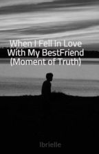 When I Fell In Love With My BestFriend (Moment of Truth) by Ibrielle