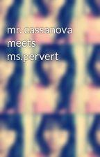 mr. cassanova meets ms.pervert by lilcute004