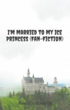 I'm married to my Ice Princess  (Fan-Fiction) by Awezomiikerbii