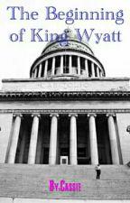 The Beginning of King Wyatt by C4_Faith16