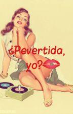 ¿Pervertida, yo? by amor2113