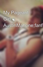 My Pageant Girl ☯ AustinMahone;fanfiction by jenmahone