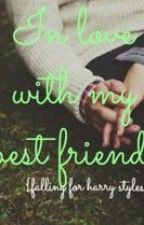 In Love With My Best Friend (A Harry Styles Fanfic) by ubi_directioner
