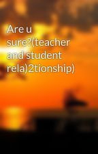 Are u sure?(teacher and student rela)2tionship) by gracegoh