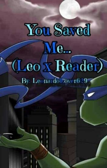 You Saved Me (Leonardo x Reader)
