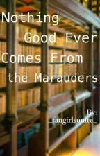 Nothing Good Ever Comes From the Marauders by _fangirlsunite_
