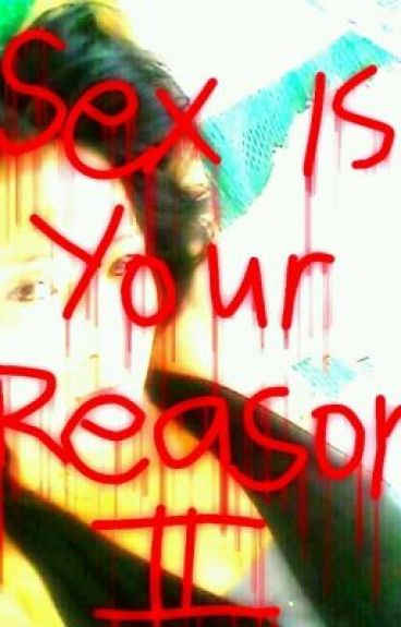 Sex is your reason(urge of feelings)