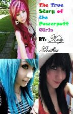 The True story of the Powerpuff girls. by Katylovesyou713