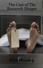 The Case Of The Roosevelt Morgue by MichaelHallWritting