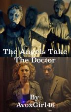 The Angels Take the Doctor by AvoxGirl46