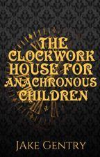 The Clockwork House for Anachronous Children by JakeGentry13