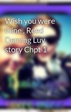 Wish you were mine , Reed Deming Luv story Chpt 1 by SweeterThanSuger