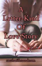 A Letter-Kind Of Love Story by sacchariferousdreams