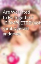 Are We Fated to Be Together? *COMPLETED*(ashrald) sarah&gerald anderson by AshleyDelosreyes7