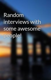 Random interviews with some awesome people! by Couchpotatoe27