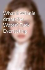 What if Winnie drank the Water? Tuck Everlasting by Winniefoster1