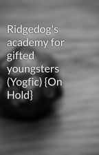 Ridgedog's academy for gifted youngsters (Yogfic) {On Hold} by ParadoxBooksHLM