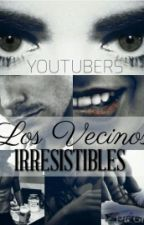 Los Vecinos Irresistibles. (Youtubers || En edición.) by STEEL_MY_GIRL