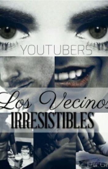 Los Vecinos Irresistibles. (Youtubers || En edición.)