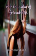 For the sake of friendship. by antonette09