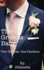 The Grooms Baby- Book 1 [Completed]  by 23amelia