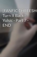 [FANFIC-THREESHOT] Turn It Back - Yulsic - Part 7 - END by bchksk